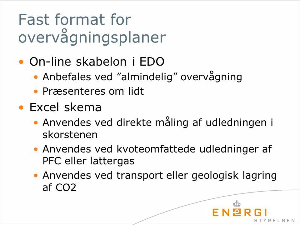 Fast format for overvågningsplaner •On-line skabelon i EDO •Anbefales ved almindelig overvågning •Præsenteres om lidt •Excel skema •Anvendes ved direkte måling af udledningen i skorstenen •Anvendes ved kvoteomfattede udledninger af PFC eller lattergas •Anvendes ved transport eller geologisk lagring af CO2