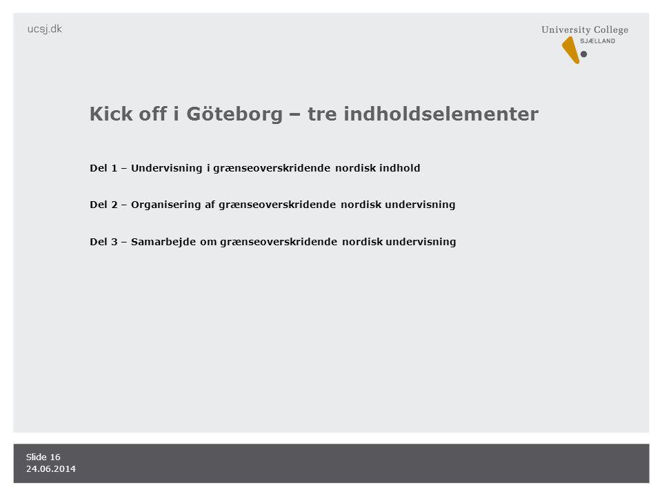Kick off i Göteborg – tre indholdselementer Del 1 – Undervisning i grænseoverskridende nordisk indhold Del 2 – Organisering af grænseoverskridende nordisk undervisning Del 3 – Samarbejde om grænseoverskridende nordisk undervisning 24.06.2014 Slide 16