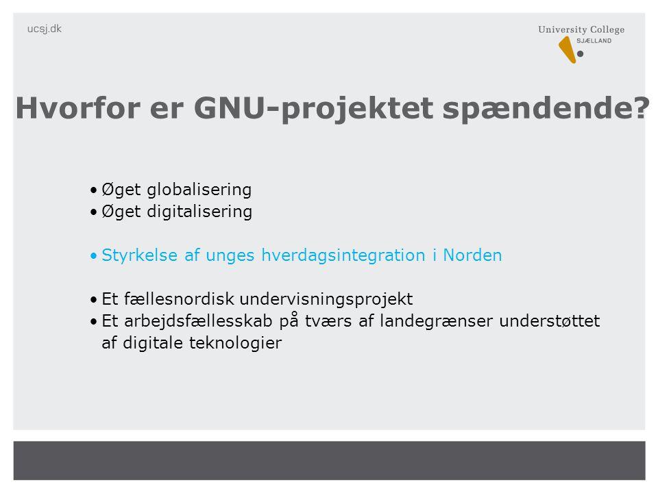 •Øget globalisering •Øget digitalisering •Styrkelse af unges hverdagsintegration i Norden •Et fællesnordisk undervisningsprojekt •Et arbejdsfællesskab på tværs af landegrænser understøttet af digitale teknologier Hvorfor er GNU-projektet spændende