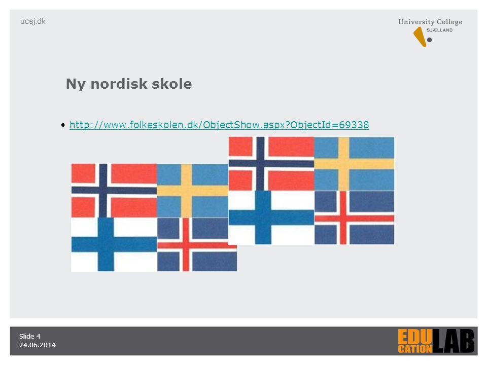 24.06.2014 Slide 4 •http://www.folkeskolen.dk/ObjectShow.aspx ObjectId=69338http://www.folkeskolen.dk/ObjectShow.aspx ObjectId=69338 Ny nordisk skole