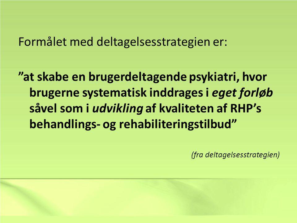 Formålet med deltagelsesstrategien er: at skabe en brugerdeltagende psykiatri, hvor brugerne systematisk inddrages i eget forløb såvel som i udvikling af kvaliteten af RHP's behandlings- og rehabiliteringstilbud (fra deltagelsesstrategien)