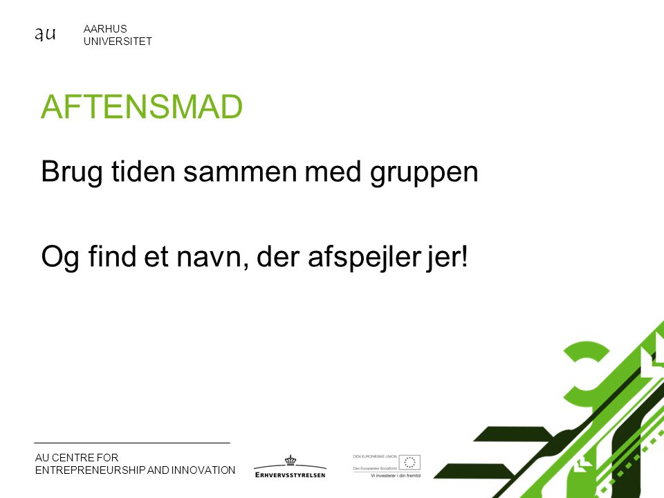 au AARHUS UNIVERSITET AU CENTRE FOR ENTREPRENEURSHIP AND INNOVATION AFTENSMAD Brug tiden sammen med gruppen Og find et navn, der afspejler jer!