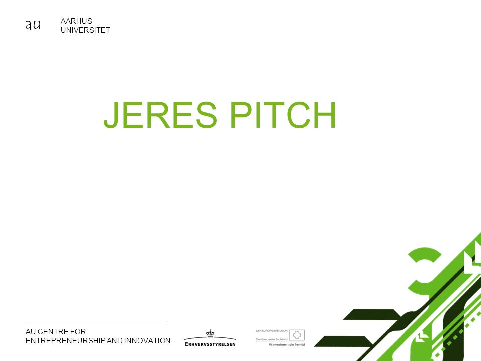 au AARHUS UNIVERSITET AU CENTRE FOR ENTREPRENEURSHIP AND INNOVATION JERES PITCH