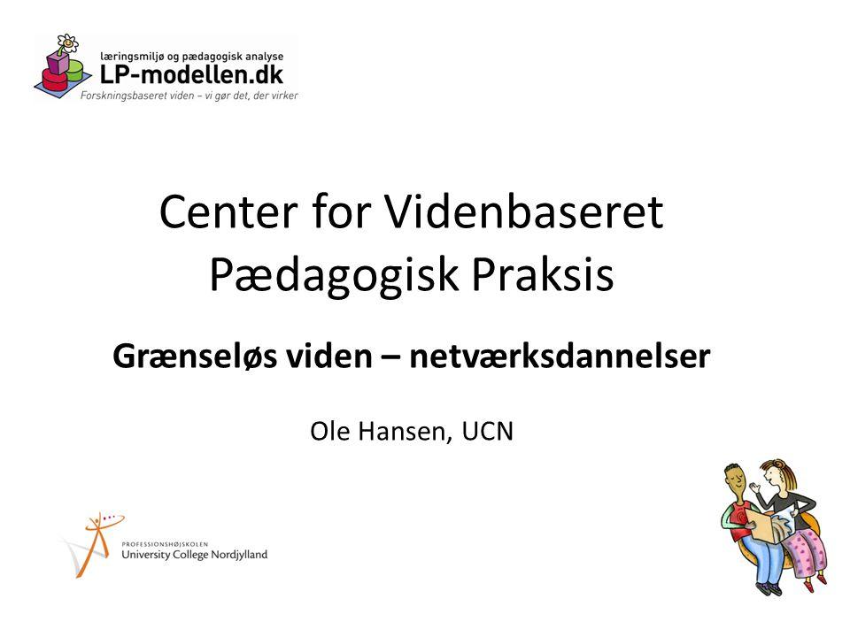 Center for Videnbaseret Pædagogisk Praksis Grænseløs viden – netværksdannelser Ole Hansen, UCN
