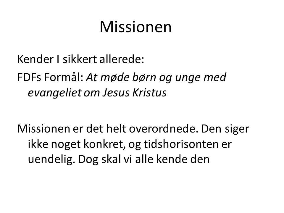 Missionen Kender I sikkert allerede: FDFs Formål: At møde børn og unge med evangeliet om Jesus Kristus Missionen er det helt overordnede.