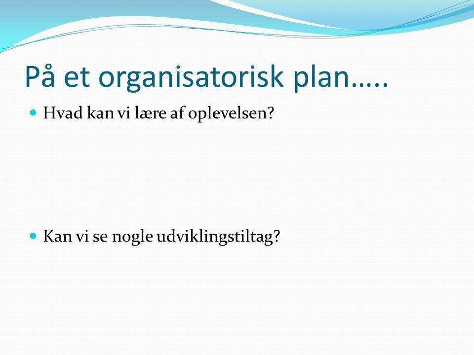 På et organisatorisk plan…..  Hvad kan vi lære af oplevelsen  Kan vi se nogle udviklingstiltag