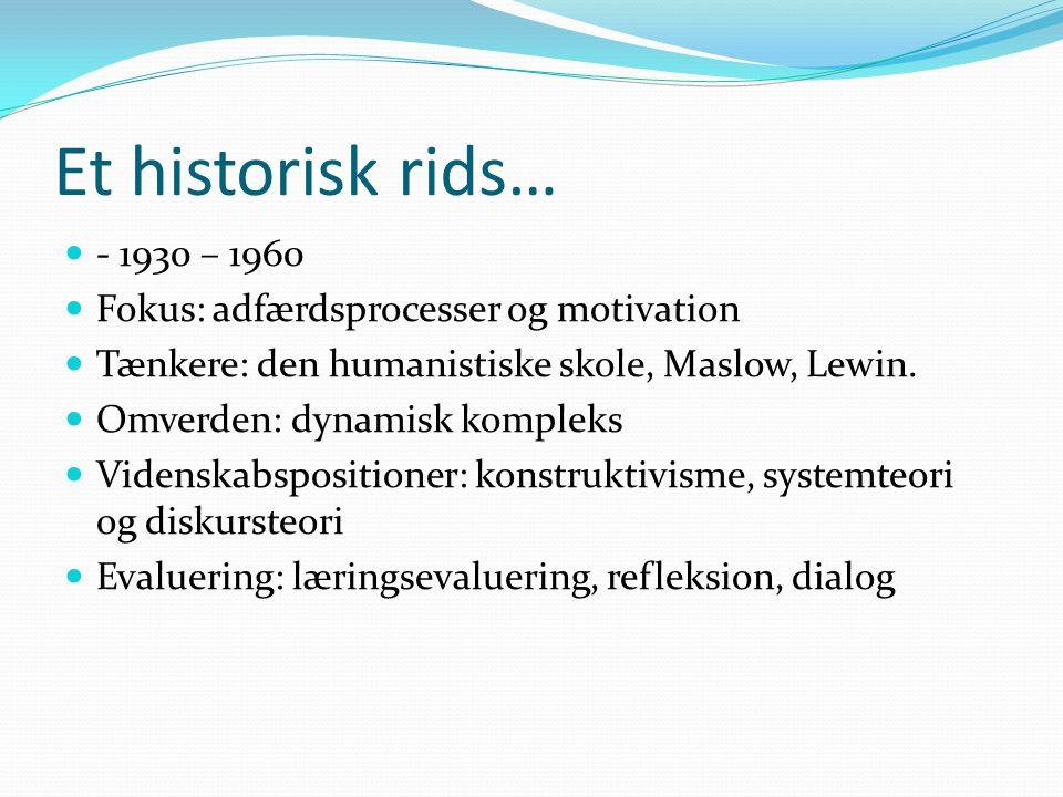 Et historisk rids…  - 1930 – 1960  Fokus: adfærdsprocesser og motivation  Tænkere: den humanistiske skole, Maslow, Lewin.