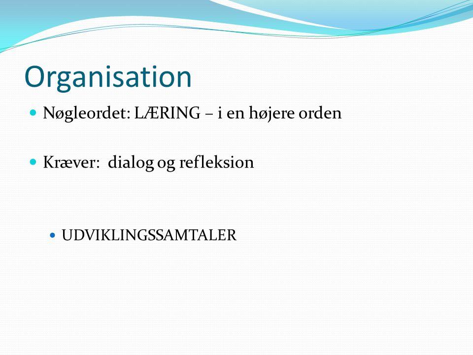 Organisation  Nøgleordet: LÆRING – i en højere orden  Kræver: dialog og refleksion  UDVIKLINGSSAMTALER
