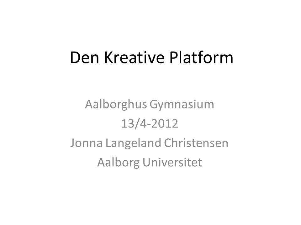 Den Kreative Platform Aalborghus Gymnasium 13/4-2012 Jonna Langeland Christensen Aalborg Universitet