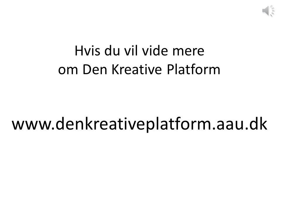 Hvis du vil vide mere om Den Kreative Platform www.denkreativeplatform.aau.dk