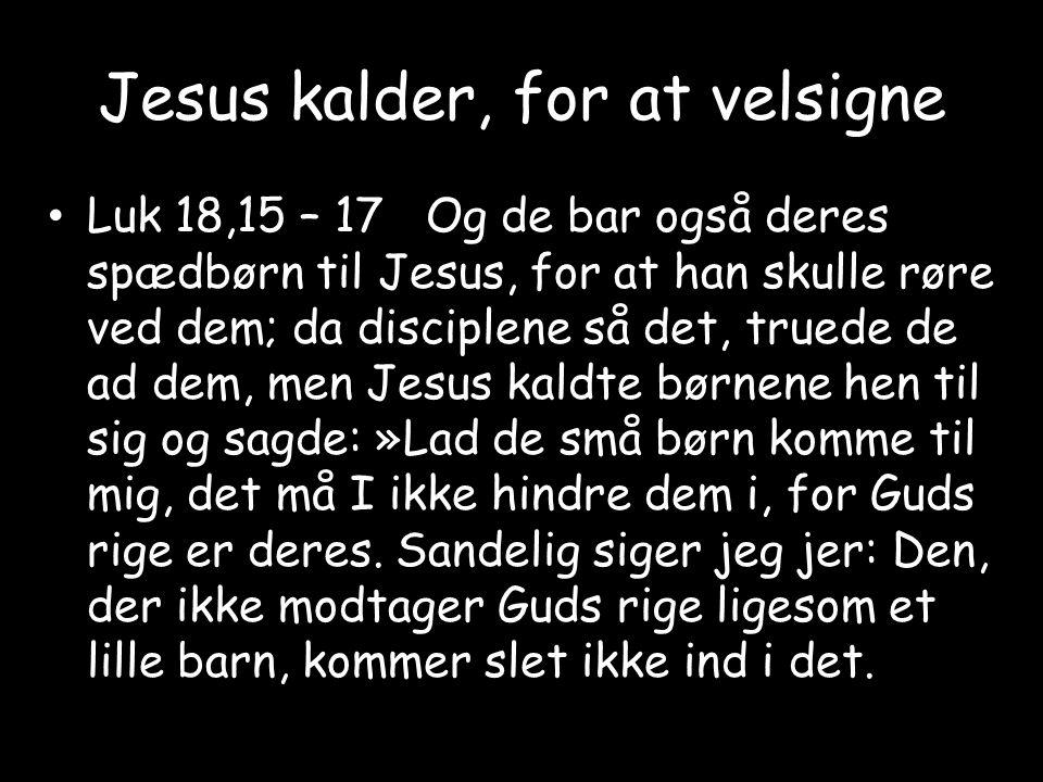 Jesus kalder, for at velsigne • Luk 18,15 – 17 Og de bar også deres spædbørn til Jesus, for at han skulle røre ved dem; da disciplene så det, truede de ad dem, men Jesus kaldte børnene hen til sig og sagde: »Lad de små børn komme til mig, det må I ikke hindre dem i, for Guds rige er deres.