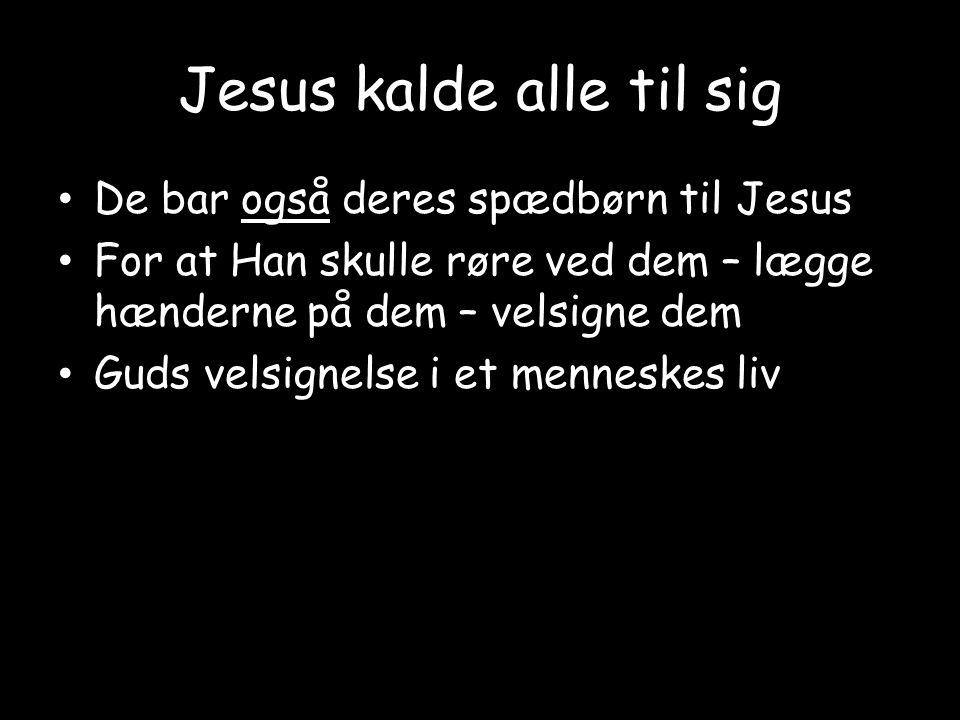 Jesus kalde alle til sig • De bar også deres spædbørn til Jesus • For at Han skulle røre ved dem – lægge hænderne på dem – velsigne dem • Guds velsignelse i et menneskes liv