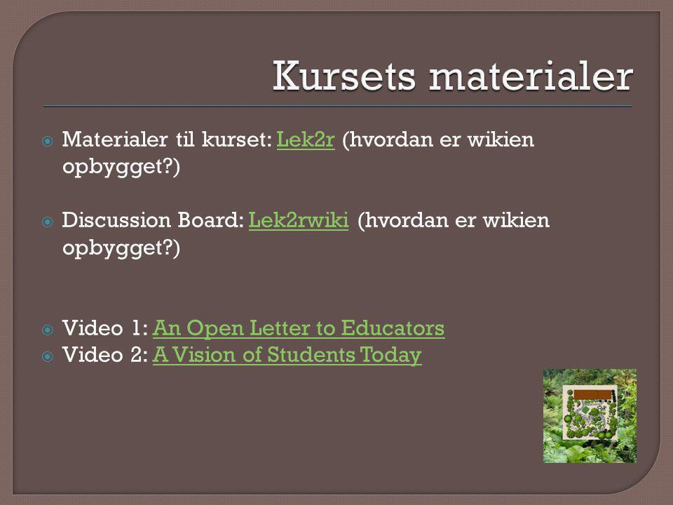  Materialer til kurset: Lek2r (hvordan er wikien opbygget )Lek2r  Discussion Board: Lek2rwiki (hvordan er wikien opbygget )Lek2rwiki  Video 1: An Open Letter to EducatorsAn Open Letter to Educators  Video 2: A Vision of Students TodayA Vision of Students Today