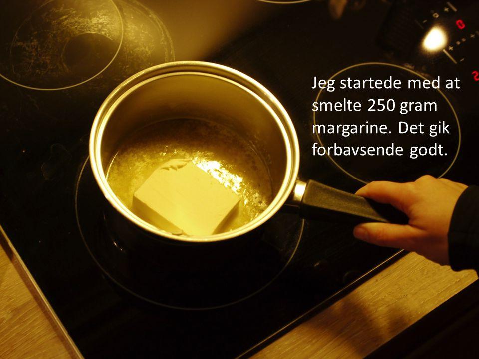 Jeg startede med at smelte 250 gram margarine. Det gik forbavsende godt.