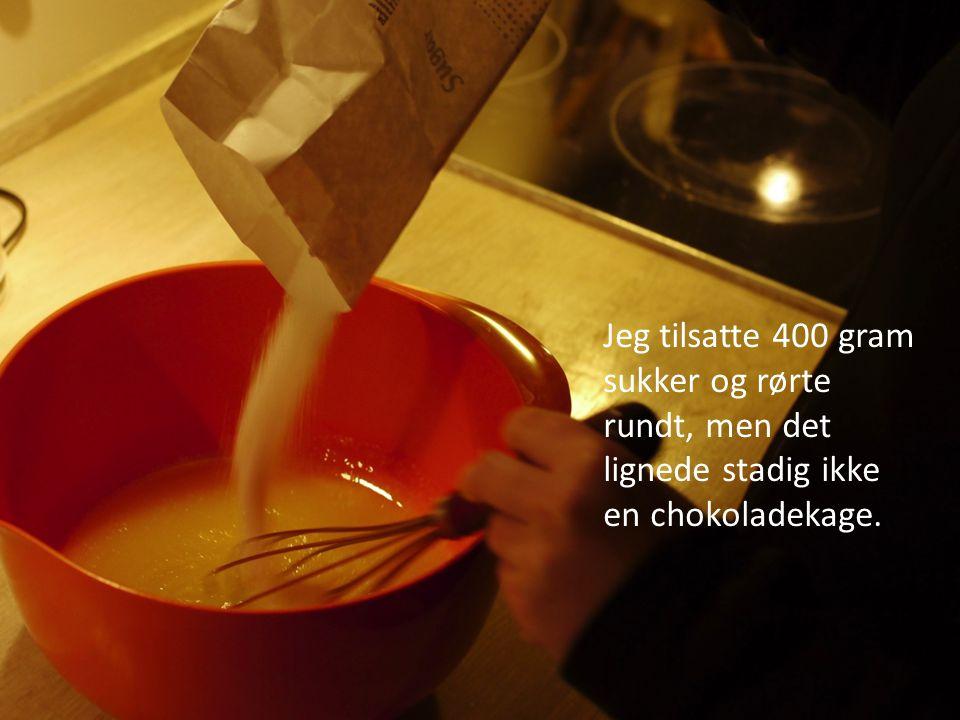 Jeg tilsatte 400 gram sukker og rørte rundt, men det lignede stadig ikke en chokoladekage.