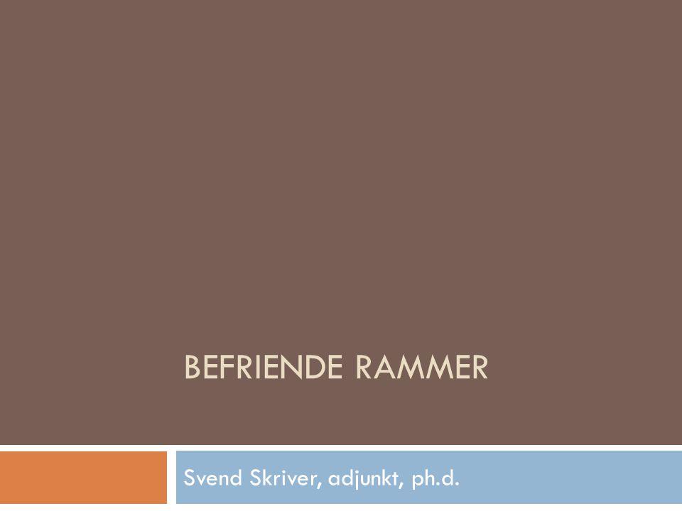 BEFRIENDE RAMMER Svend Skriver, adjunkt, ph.d.