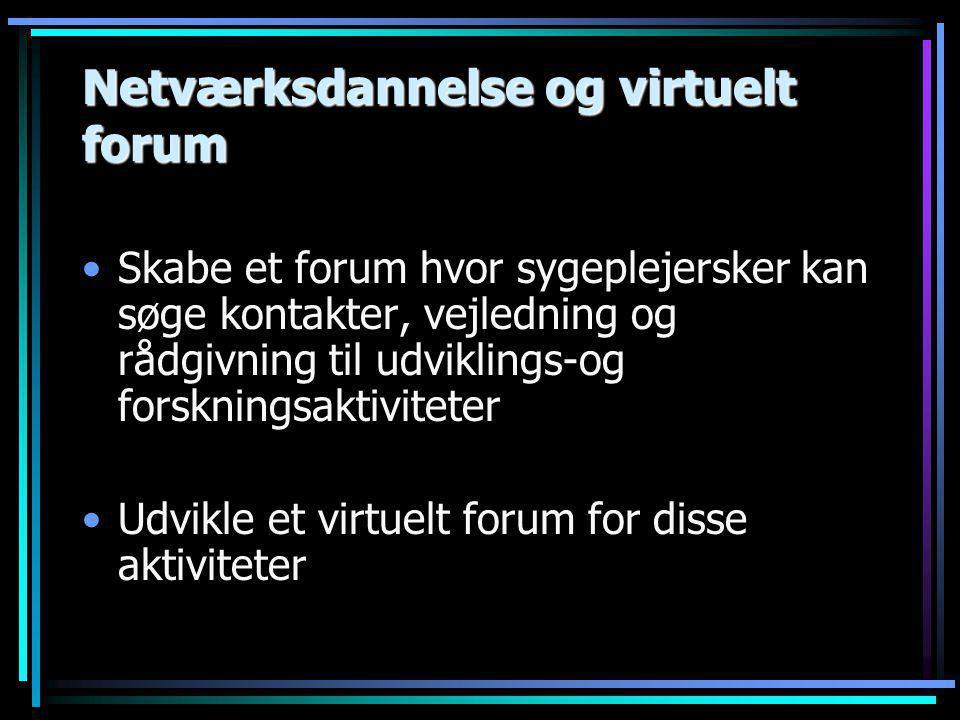 Netværksdannelse og virtuelt forum •Skabe et forum hvor sygeplejersker kan søge kontakter, vejledning og rådgivning til udviklings-og forskningsaktiviteter •Udvikle et virtuelt forum for disse aktiviteter