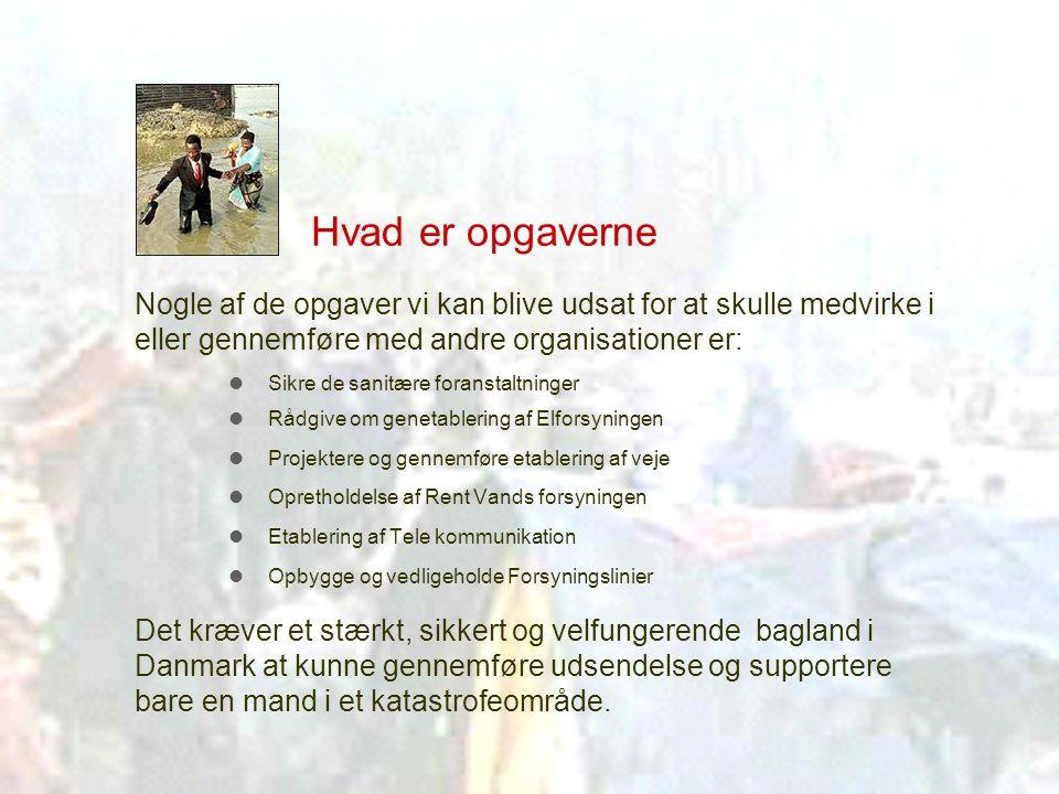 Hvad er opgaverne  Sikre de sanitære foranstaltninger  Rådgive om genetablering af Elforsyningen  Projektere og gennemføre etablering af veje  Opretholdelse af Rent Vands forsyningen  Etablering af Tele kommunikation  Opbygge og vedligeholde Forsyningslinier Nogle af de opgaver vi kan blive udsat for at skulle medvirke i eller gennemføre med andre organisationer er: Det kræver et stærkt, sikkert og velfungerende bagland i Danmark at kunne gennemføre udsendelse og supportere bare en mand i et katastrofeområde.