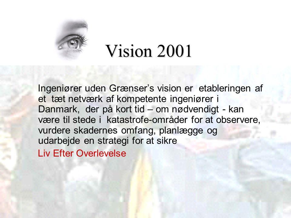Vision 2001 Vision 2001 Ingeniører uden Grænser's vision er etableringen af et tæt netværk af kompetente ingeniører i Danmark, der på kort tid – om nødvendigt - kan være til stede i katastrofe-områder for at observere, vurdere skadernes omfang, planlægge og udarbejde en strategi for at sikre Liv Efter Overlevelse