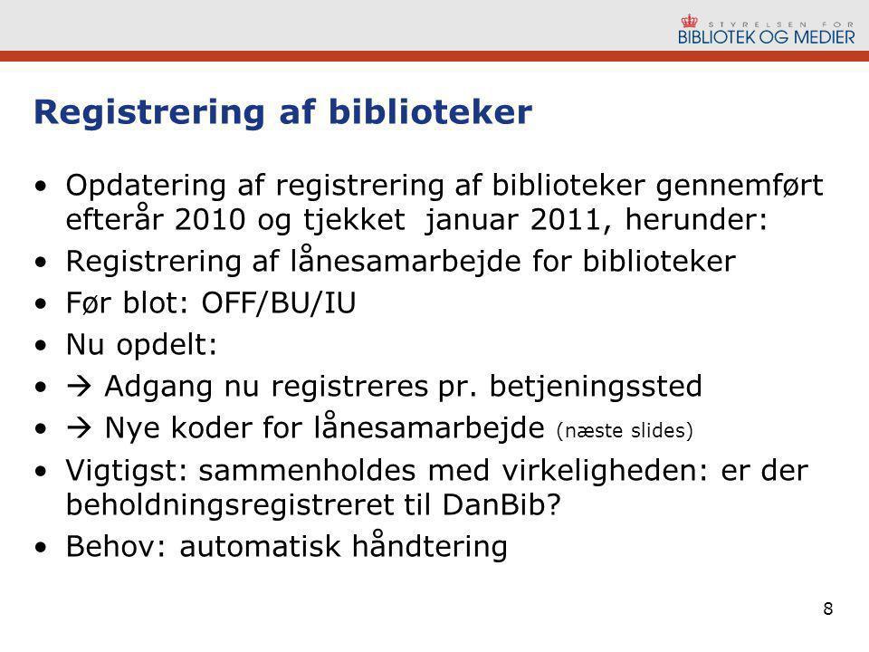 8 Registrering af biblioteker •Opdatering af registrering af biblioteker gennemført efterår 2010 og tjekket januar 2011, herunder: •Registrering af lånesamarbejde for biblioteker •Før blot: OFF/BU/IU •Nu opdelt: •  Adgang nu registreres pr.
