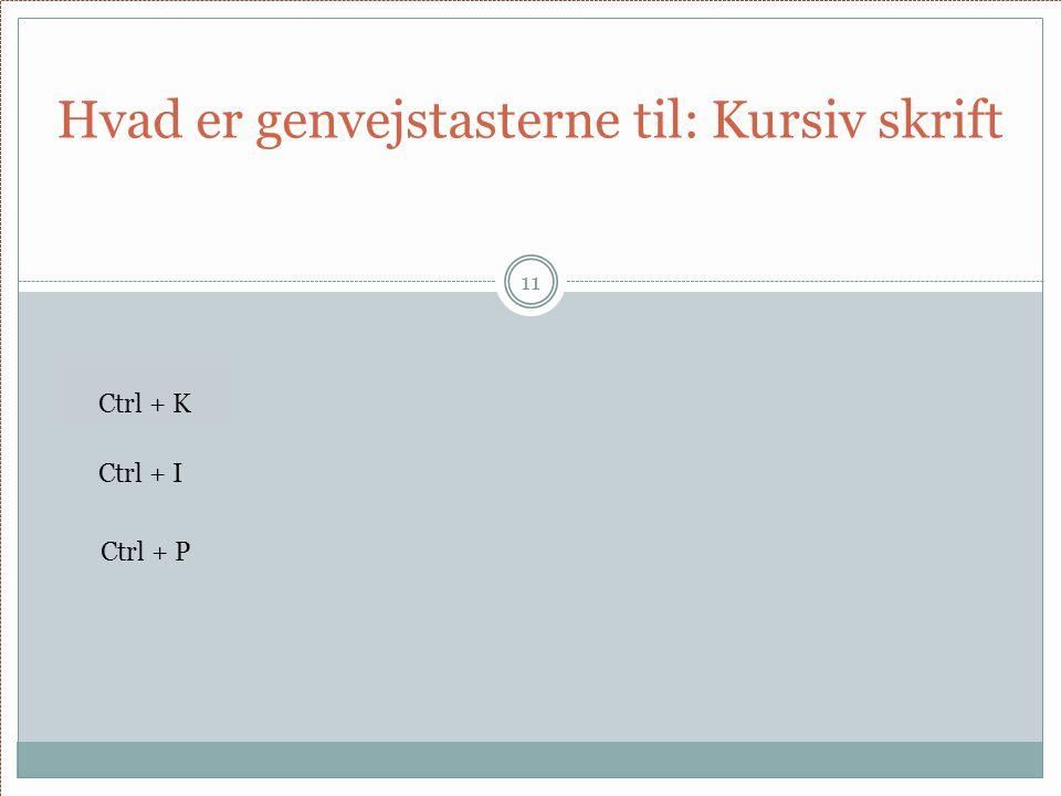 Hvad er genvejstasterne til: Kursiv skrift 11 Ctrl + K Ctrl + I Ctrl + P