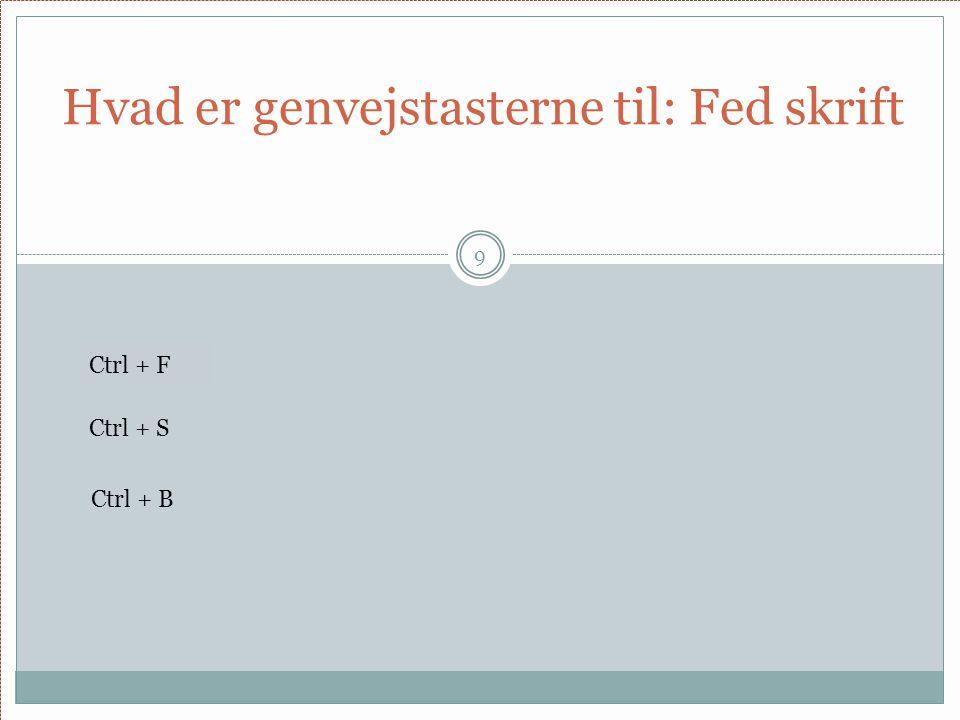 Hvad er genvejstasterne til: Fed skrift 9 Ctrl + F Ctrl + S Ctrl + B