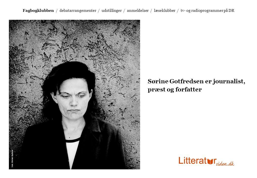 Fagbogklubben / debatarrangementer / udstillinger / anmeldelser / læseklubber / tv- og radioprogrammer på DR Sørine Gotfredsen er journalist, præst og forfatter Foto: Kristian Djurhuus