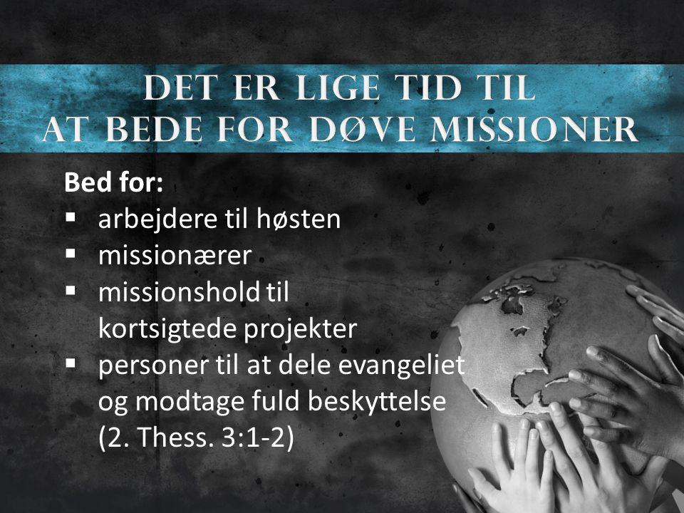 Bed for:  arbejdere til høsten  missionærer  missionshold til kortsigtede projekter  personer til at dele evangeliet og modtage fuld beskyttelse (2.