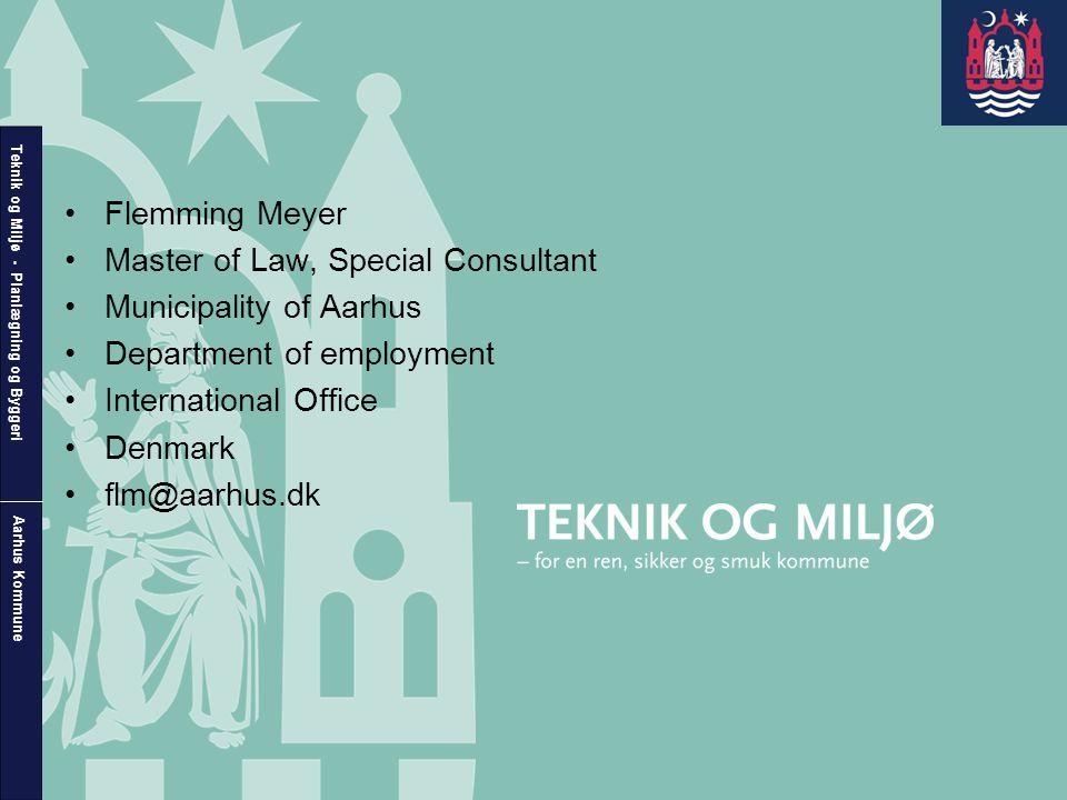 Teknik og Miljø - Planlægning og Byggeri Aarhus Kommune •Flemming Meyer •Master of Law, Special Consultant •Municipality of Aarhus •Department of employment •International Office •Denmark •flm@aarhus.dk