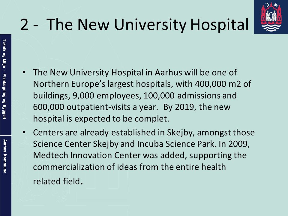 Teknik og Miljø - Planlægning og Byggeri Aarhus Kommune 2 - The New University Hospital • The New University Hospital in Aarhus will be one of Northern Europe's largest hospitals, with 400,000 m2 of buildings, 9,000 employees, 100,000 admissions and 600,000 outpatient-visits a year.
