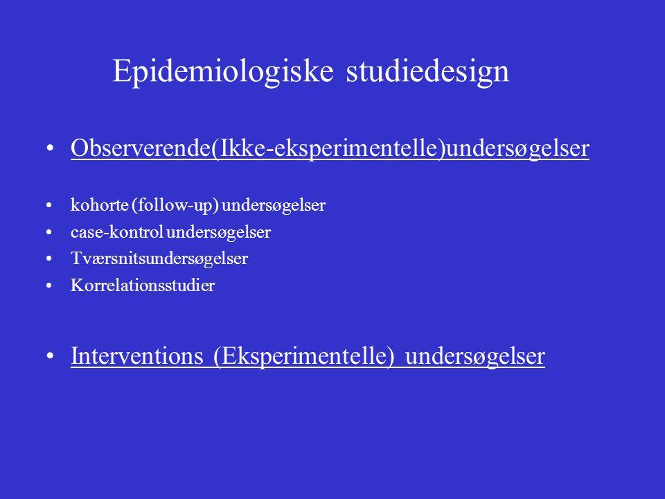 Epidemiologiske studiedesign •Observerende(Ikke-eksperimentelle)undersøgelser •kohorte (follow-up) undersøgelser •case-kontrol undersøgelser •Tværsnitsundersøgelser •Korrelationsstudier •Interventions (Eksperimentelle) undersøgelser