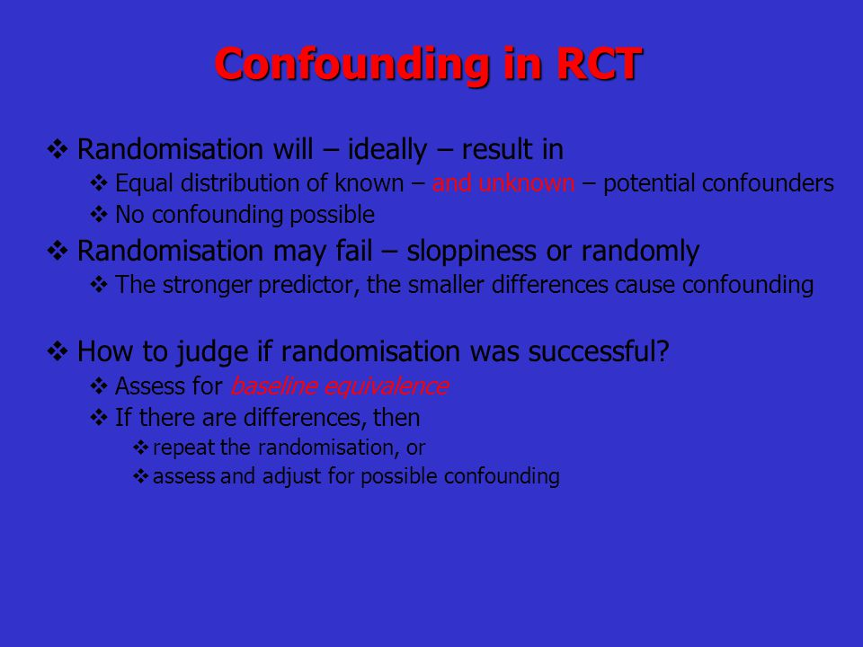 Confounding in RCT  Randomisation will – ideally – result in  Equal distribution of known – and unknown – potential confounders  No confounding pos