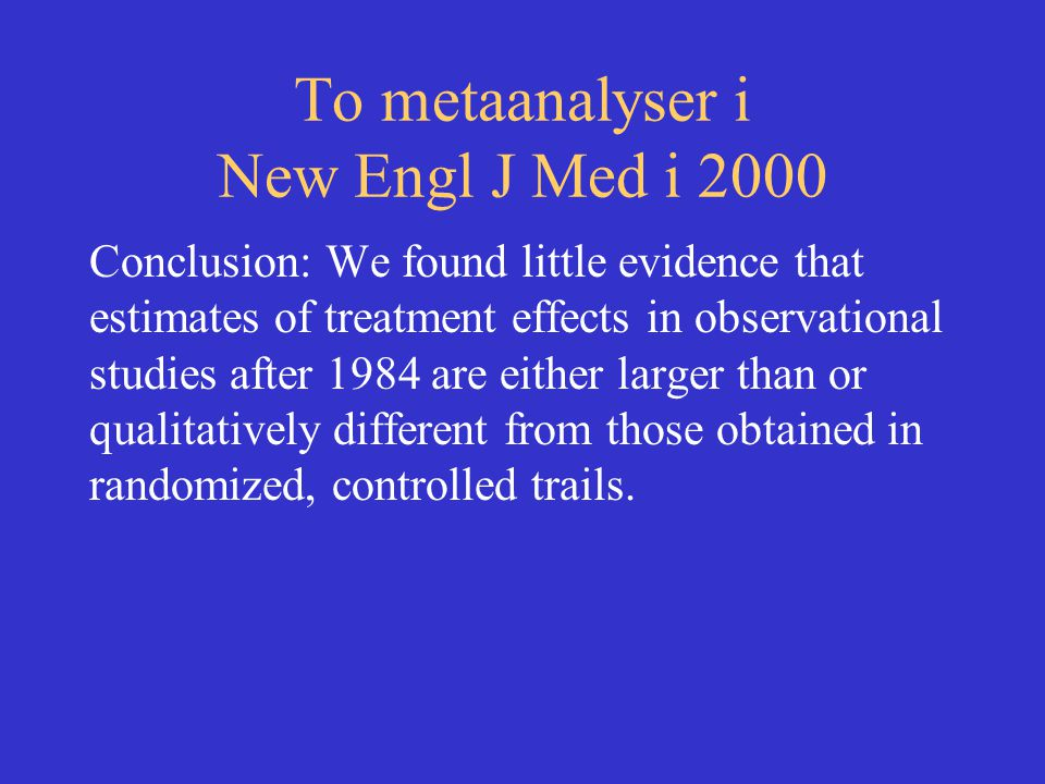 To metaanalyser i New Engl J Med i 2000 Conclusion: We found little evidence that estimates of treatment effects in observational studies after 1984 a
