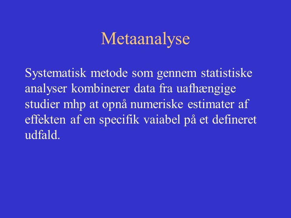 Metaanalyse Systematisk metode som gennem statistiske analyser kombinerer data fra uafhængige studier mhp at opnå numeriske estimater af effekten af en specifik vaiabel på et defineret udfald.