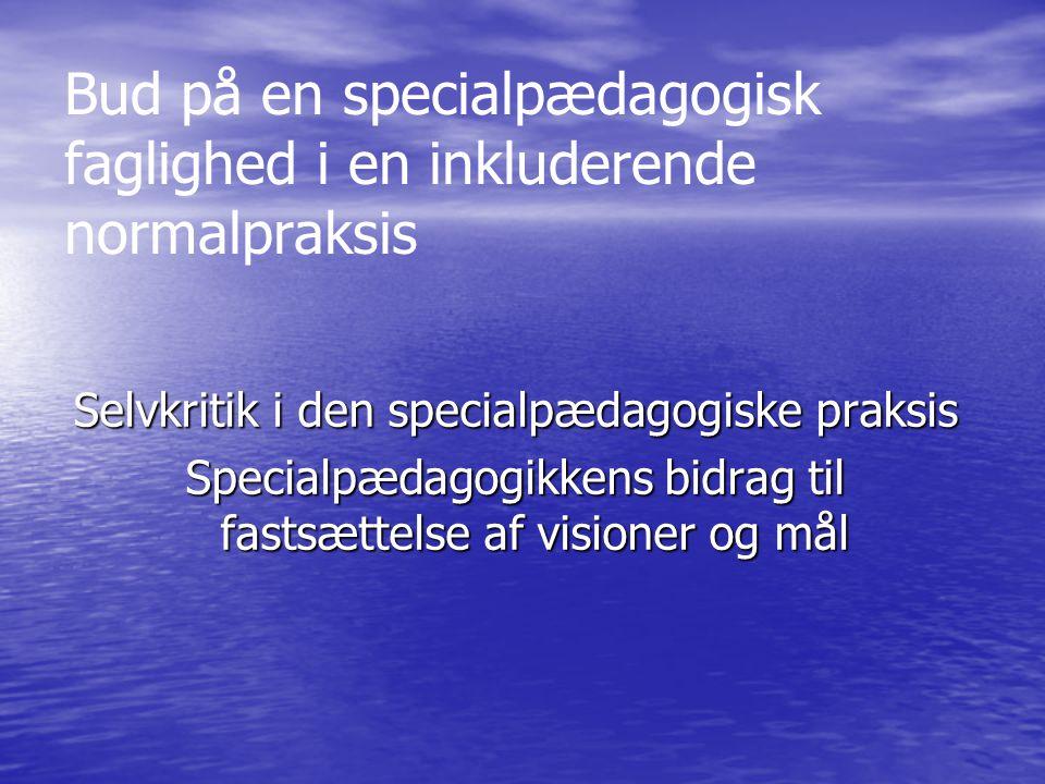 Bud på en specialpædagogisk faglighed i en inkluderende normalpraksis Selvkritik i den specialpædagogiske praksis Specialpædagogikkens bidrag til fastsættelse af visioner og mål