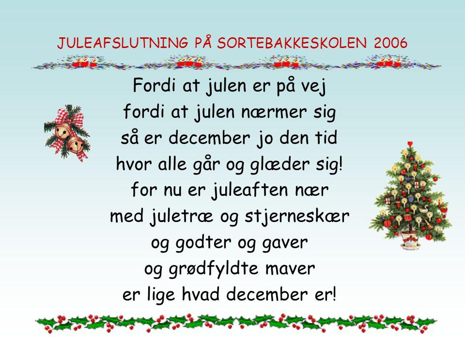 JULEAFSLUTNING PÅ SORTEBAKKESKOLEN 2006 Fordi at julen er på vej fordi at julen nærmer sig så er december jo den tid hvor alle går og glæder sig! for