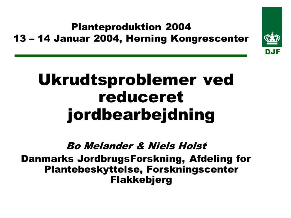 Planteproduktion 2004 13 – 14 Januar 2004, Herning Kongrescenter Ukrudtsproblemer ved reduceret jordbearbejdning Bo Melander & Niels Holst Danmarks JordbrugsForskning, Afdeling for Plantebeskyttelse, Forskningscenter Flakkebjerg DJF