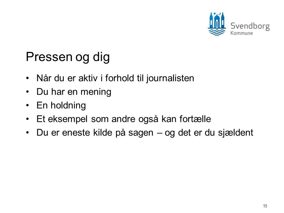 15 Pressen og dig •Når du er aktiv i forhold til journalisten •Du har en mening •En holdning •Et eksempel som andre også kan fortælle •Du er eneste ki