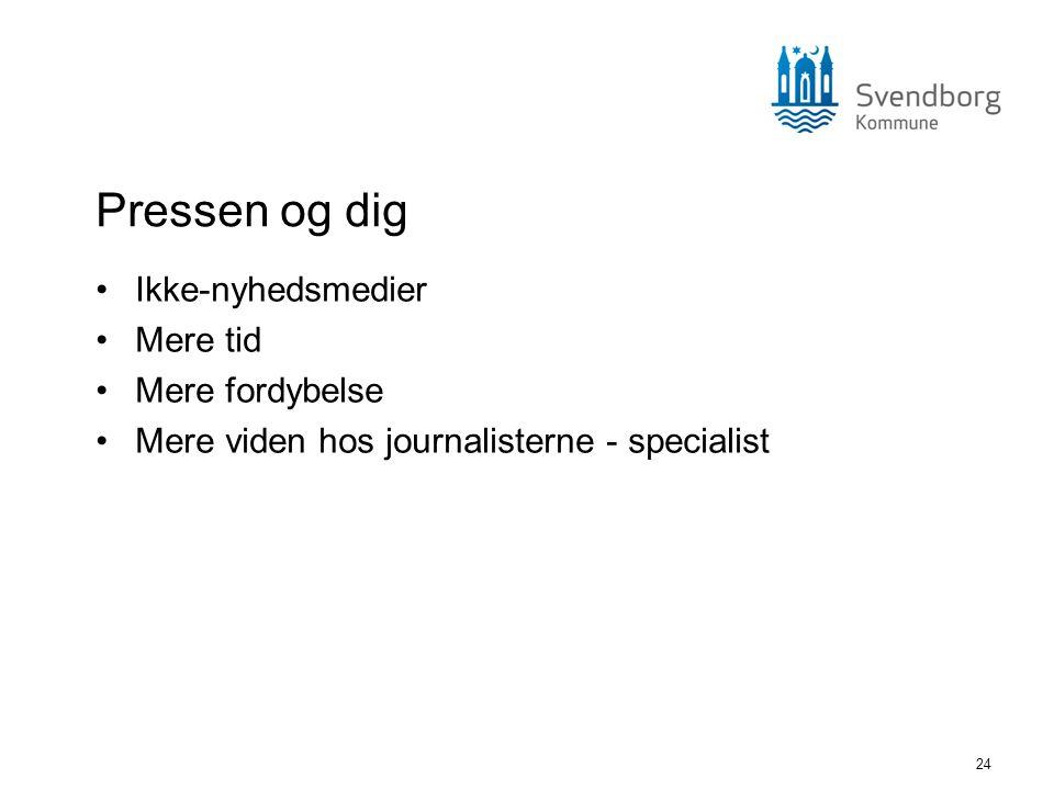 24 Pressen og dig •Ikke-nyhedsmedier •Mere tid •Mere fordybelse •Mere viden hos journalisterne - specialist