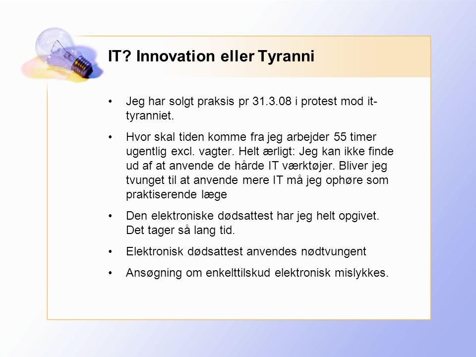 IT. Innovation eller Tyranni •Jeg har solgt praksis pr 31.3.08 i protest mod it- tyranniet.