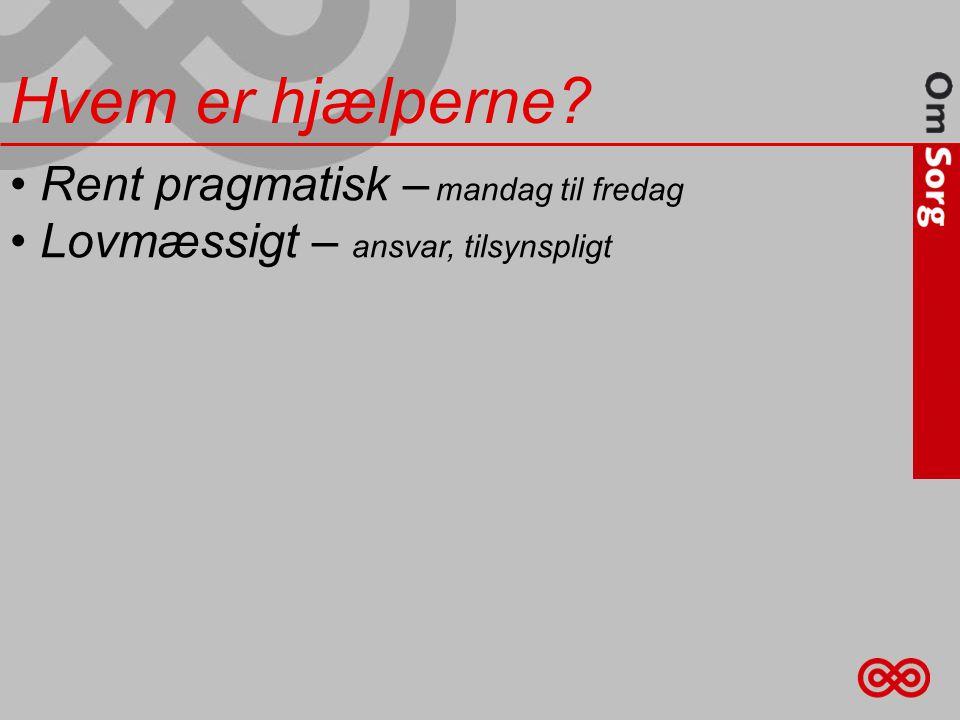 • Rent pragmatisk – mandag til fredag • Lovmæssigt – ansvar, tilsynspligt Hvem er hjælperne?