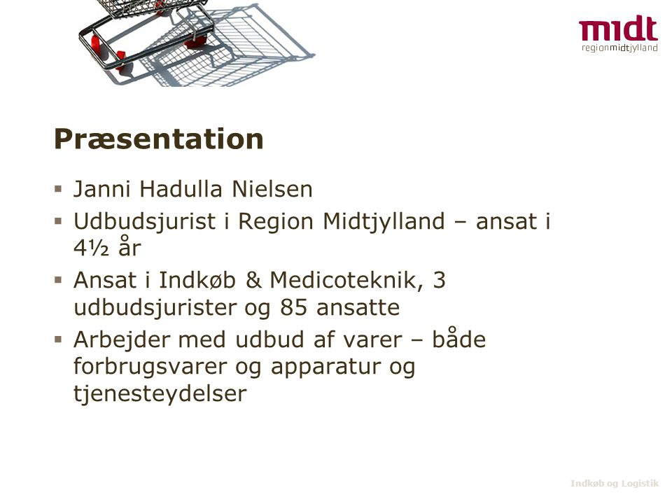 Indkøb og Logistik Præsentation  Janni Hadulla Nielsen  Udbudsjurist i Region Midtjylland – ansat i 4½ år  Ansat i Indkøb & Medicoteknik, 3 udbudsj