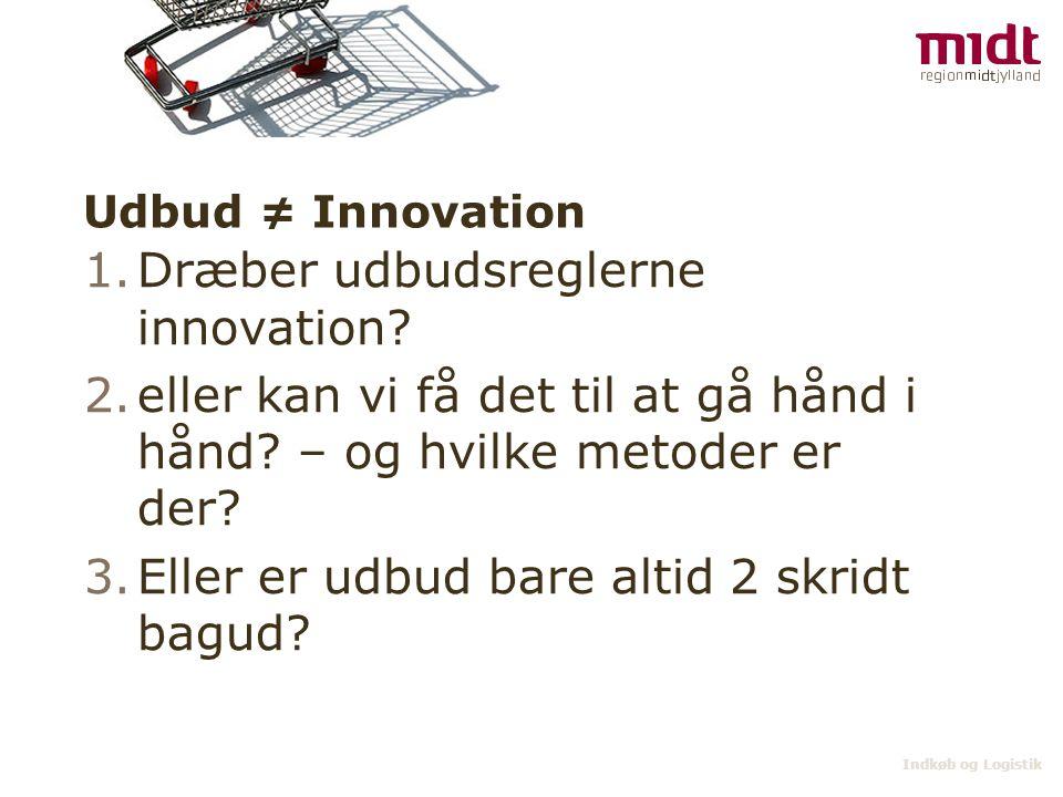 Indkøb og Logistik Udbud ≠ Innovation 1.Svar: Nej udbud dræber ikke innovation, men det besværliggør processen – og som lægerne vil sige det desværre et nødvendigt onde 2.Svar: Ja, men ikke altid 3.Ja, ofte