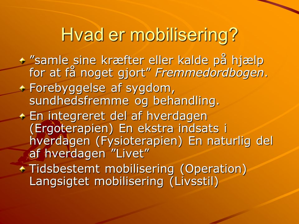 """Hvad er mobilisering? """"samle sine kræfter eller kalde på hjælp for at få noget gjort"""" Fremmedordbogen. Forebyggelse af sygdom, sundhedsfremme og behan"""