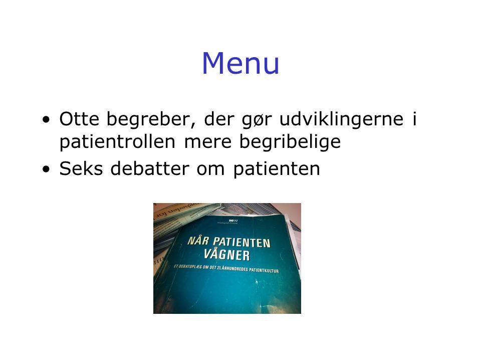 Menu •Otte begreber, der gør udviklingerne i patientrollen mere begribelige •Seks debatter om patienten