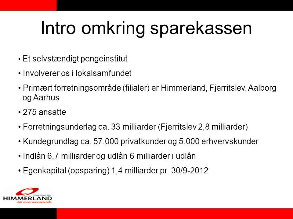 Intro omkring sparekassen • Et selvstændigt pengeinstitut • Involverer os i lokalsamfundet • Primært forretningsområde (filialer) er Himmerland, Fjerritslev, Aalborg og Aarhus • 275 ansatte • Forretningsunderlag ca.