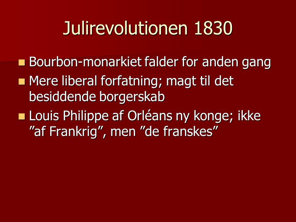 Julirevolutionen 1830  Bourbon-monarkiet falder for anden gang  Mere liberal forfatning; magt til det besiddende borgerskab  Louis Philippe af Orléans ny konge; ikke af Frankrig , men de franskes