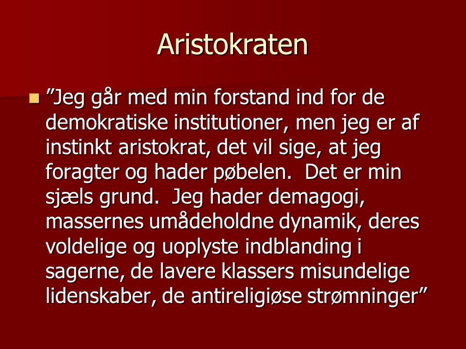 Aristokraten  Jeg går med min forstand ind for de demokratiske institutioner, men jeg er af instinkt aristokrat, det vil sige, at jeg foragter og hader pøbelen.