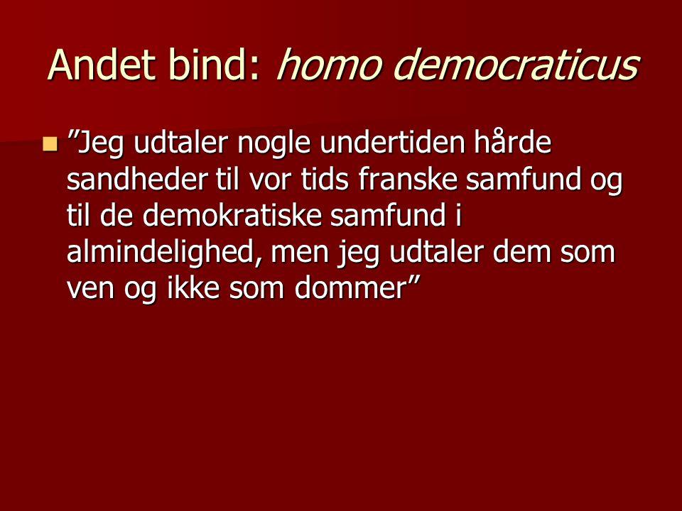 Andet bind: homo democraticus  Jeg udtaler nogle undertiden hårde sandheder til vor tids franske samfund og til de demokratiske samfund i almindelighed, men jeg udtaler dem som ven og ikke som dommer