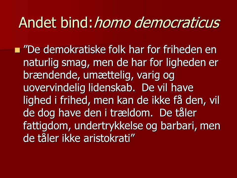 Andet bind:homo democraticus  De demokratiske folk har for friheden en naturlig smag, men de har for ligheden er brændende, umættelig, varig og uovervindelig lidenskab.
